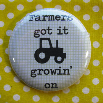 Farmers got it growin on-   2.25 inch pinback button badge