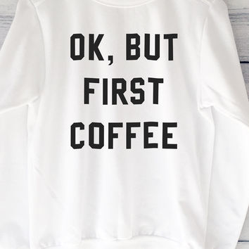 Ok, But First Coffee White Sweatshirt With Large Print