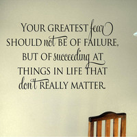 Your greatest fear should not be of failure, but of succeeding at things in life that don't really matter.  Vinyl wall art decal quote decor