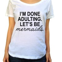 I'm Done Adulting Let's Be Mermaids Shirt