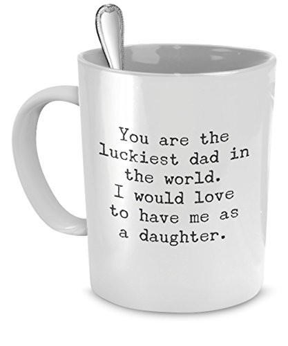 Image of Funny Mug for Dad - You Are the Luckiest Dad in the World - Sarcastic Coffee Mug Gift for Dad From Daughter