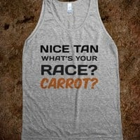 NICE TAN. WHAT'S YOUR RACE? CARROT?