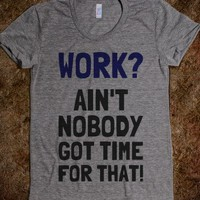 Work? Ain't Nobody Got Time for That