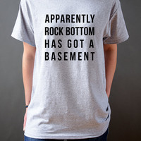 Apparently rock bottom has got basement Unisex T-shirt for womens Tumblr Tshirt Sassy and Funny Girl T-shirt