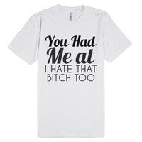 You Had Me At I Hate That Bitch Too T-shirt-Unisex White T-Shirt