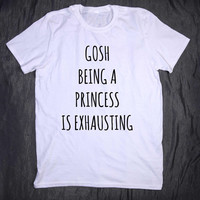 Gosh Being A Princess Is Exhausting Tumblr Slogan Sarcastic Funny Girly Tee T-shirt