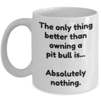 Pit bull mug - Funny pit bull coffee cup - The only thing better...