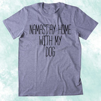 Namast'ay Home With My Dog Shirt Funny Dog Animal Lover Puppy Clothing Tumblr T-shirt