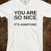YOU ARE SO NICE IT'S ANNOYING