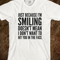 Just Because I'm Smiling Doesn't Mean That I Don't Want To Hit You In The Face T-Shirt (IDA220231)