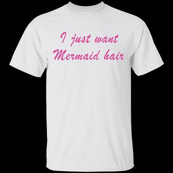 I Just Want Mermaid Hair T-Shirt