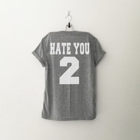 Hate you 2 t-shirt tee unisex mens womens hipster swag dope tumblr pinterest instagram blogger