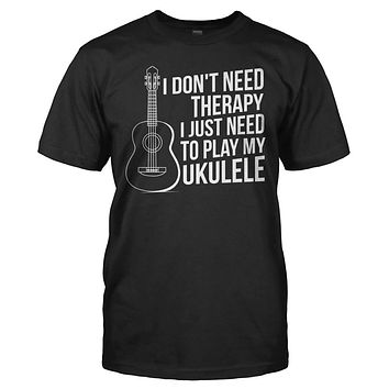 I Don't Need Therapy, I Just Need To Play My Ukulele - T Shirt