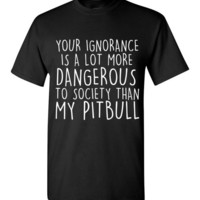 Your Ignorance Is a Lot More Dangerous To Society Than My Pitbull