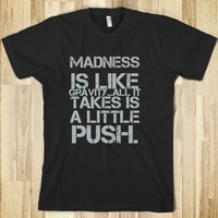 As you know, madness is like gravity...all it takes is a little push.