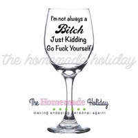 I'm not always a Bitch, Just kidding go F*ck Yourself Wine Glass!