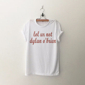 lol ur not dylan o'brien teen wolf T-Shirt womens gifts womens girls tumblr hipster band merch fangirls teens girl gift girlfriends present