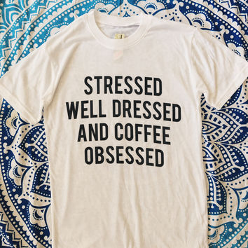 Stressed Well Dressed And Coffee Obsessed Tee