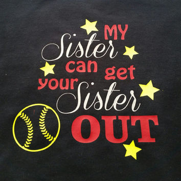 My Sister can get your sister out! Sister shirt- baseball sister- softball sister- sport sister- custom shirts