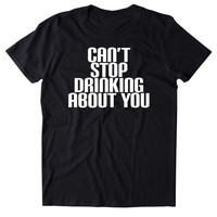 Can't Stop Drinking About You Shirt Funny Alcohol Party Drunk Beer Tequila Partying Shots Tumblr T-shirt