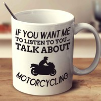 If You Want Me To Listen To You... Talk About Motorcycling