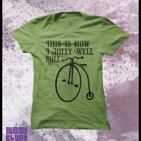 "Bicycle tshirt, Penny Farthing ""This is how I jolly well roll"" Womens t shirt"