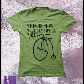 """Bicycle tshirt, Penny Farthing """"This is how I jolly well roll"""" Womens t shirt"""