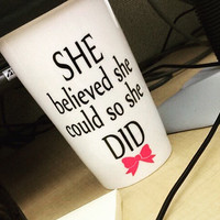 She believed she she could, so she DID.  15oz ceramic travel mug