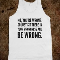 NO, YOU'RE WRONG. SO JUST SIT THERE IN YOUR WRONGNESS AND BE WRONG. TANK TOP