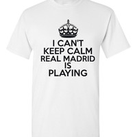 Can't Keep Calm REAL MADRID is Playing Great Sports Soccer T Shirt Makes Great Futbol T Shirt Unisex Ladies Mens Shirt Great Soccer Shirt