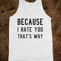 BECAUSE I HATE YOU THAT'S WHY