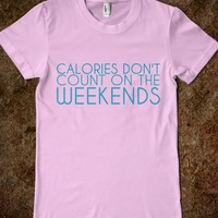 CALORIES DON'T COUNT ON THE WEEKENDS