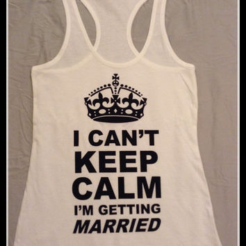 I Cant Keep Calm I'm Getting Married Bridal Tank Top. Wedding Gift. Bridal Gift. Bridal Party. Bride Tank Top. Engagement Tank Top