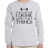 Men's Long Sleeve That's What I Do I Drink And Lift Things Fun