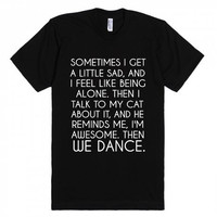 Sometimes I Get Sad Feel Like Being Alone, Then I Talk to My Cat He Reminds Me I'm Awesome Then We Dance T-Shirt