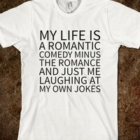 MY LIFE IS A ROMANTIC COMEDY MINUS THE ROMANCE & JUST ME LAUGHING AT MY OWN JOKES TEE (IDD221708)