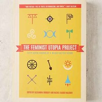 The Feminist Utopia Project: Fifty-Seven Visions Of A Wildly Better Future By Alexandra Brodsky & Rachel Kauder Nalebuff