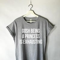 Gosh Being a Princess is Exhausting Shirt in Grey
