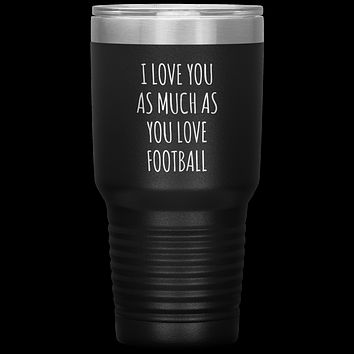 Football Gift for Boyfriend I Love You As Much As You Love Football Funny Tumbler Travel Coffee Cup 30oz BPA Free