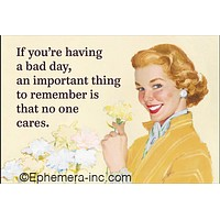"""If You're Having A Bad Day, An Important Thing To Remember Is That No One Cares Magnet 