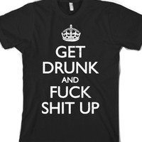 Get Drunk And Fuck Shit Up (Tee) |