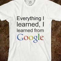 Everything I learned I learned from Google - teeshirttime