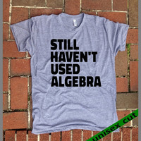 Still haven't Used Algebra. Unisex heather gray tri blend T shirt .Fun. Women Mens Clothing. math. Numbers. Equations. brain. Smart. Funny T