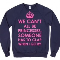 We Can't All Be Princesses, Someone Has To Clap When I Go By Sweats...
