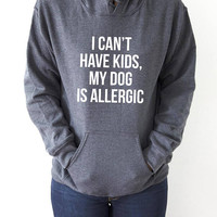 i can't have kids my dog is allergic Hoodies Unisex slogan womens cute sassy fashion dogs sweatshirt  love dogs rescue pet