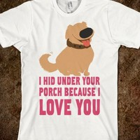 I HID UNDER THE PORCH BECAUSE I LOVE YOU!