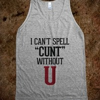 """I CAN'T SPELL """"CUNT"""" WITHOUT U"""