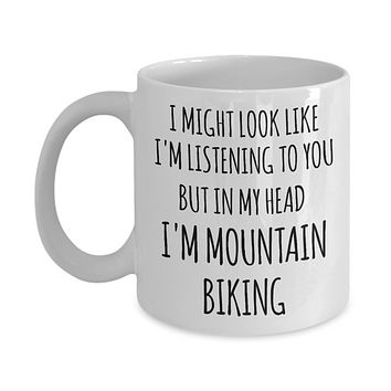 Mountain Biker Gifts I Might Look Like I'm Listening to You But in My Head I'm Mountain Biking Mug Coffee Cup