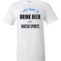 I Just Want to Drink Beer and Watch Sports Funny T-shirt Tshirt Tee Shirt Gift Humor Guys Joke boyfriend Husband College Christmas Men Dad