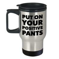 Inspirational Positivity Gifts for Women & Men Put On Your Positive Pants Funny Travel Mug Stainless Steel Insulated Coffee Cup